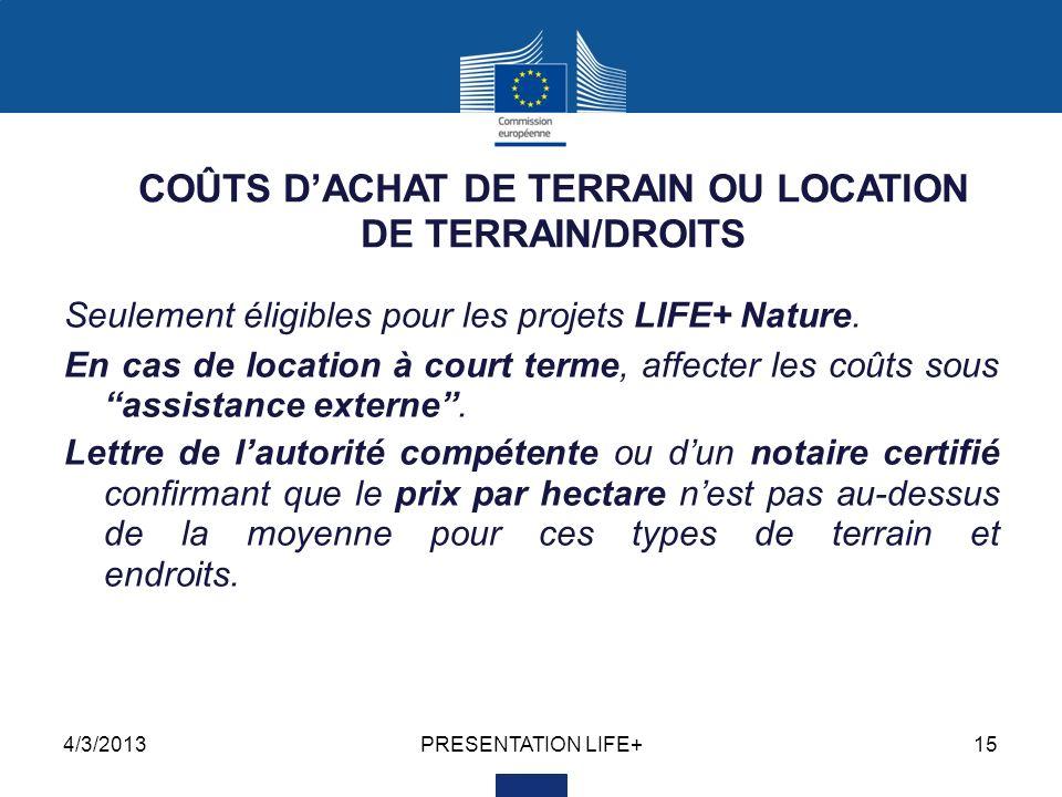 4/3/2013PRESENTATION LIFE+15 COÛTS DACHAT DE TERRAIN OU LOCATION DE TERRAIN/DROITS Seulement éligibles pour les projets LIFE+ Nature. En cas de locati