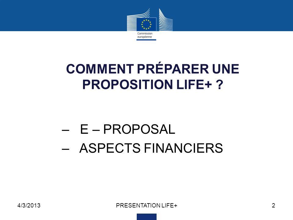 4/3/2013PRESENTATION LIFE+3 Le nouvel outil E-PROPOSAL Depuis 2012, les propositions sont soumises en utilisant le système électronique « E- PROPOSAL » Un guide dutilisation complet est mis à disposition en ligne, en même temps que lappel à propositions