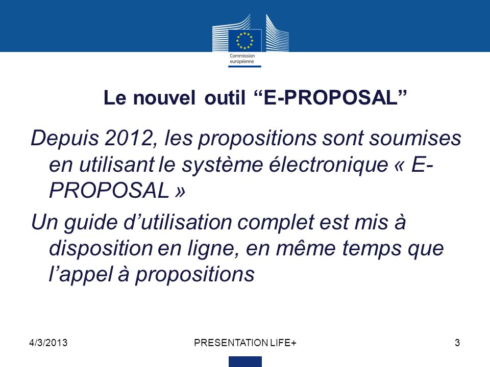 4/3/2013PRESENTATION LIFE+3 Le nouvel outil E-PROPOSAL Depuis 2012, les propositions sont soumises en utilisant le système électronique « E- PROPOSAL » Un guide dutilisation complet est mis à disposition en ligne, en même temps que lappel à propositions