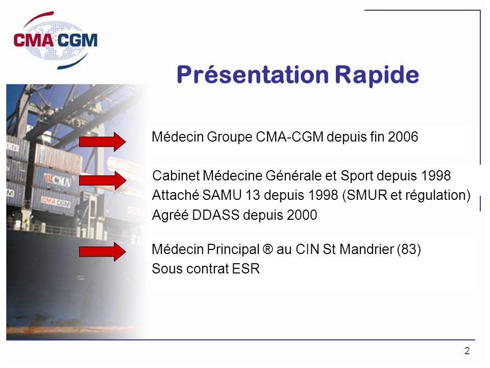 2 Présentation Rapide Médecin Groupe CMA-CGM depuis fin 2006 Cabinet Médecine Générale et Sport depuis 1998 Attaché SAMU 13 depuis 1998 (SMUR et régul