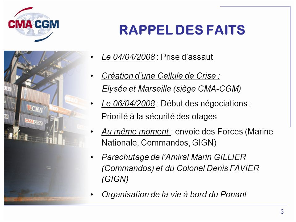 3 RAPPEL DES FAITS Le 04/04/2008 : Prise dassaut Création dune Cellule de Crise : Elysée et Marseille (siège CMA-CGM) Le 06/04/2008 : Début des négoci