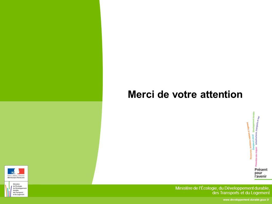 www.developpement-durable.gouv.fr Ministère de l'Écologie, du Développement durable, des Transports et du Logement Merci de votre attention