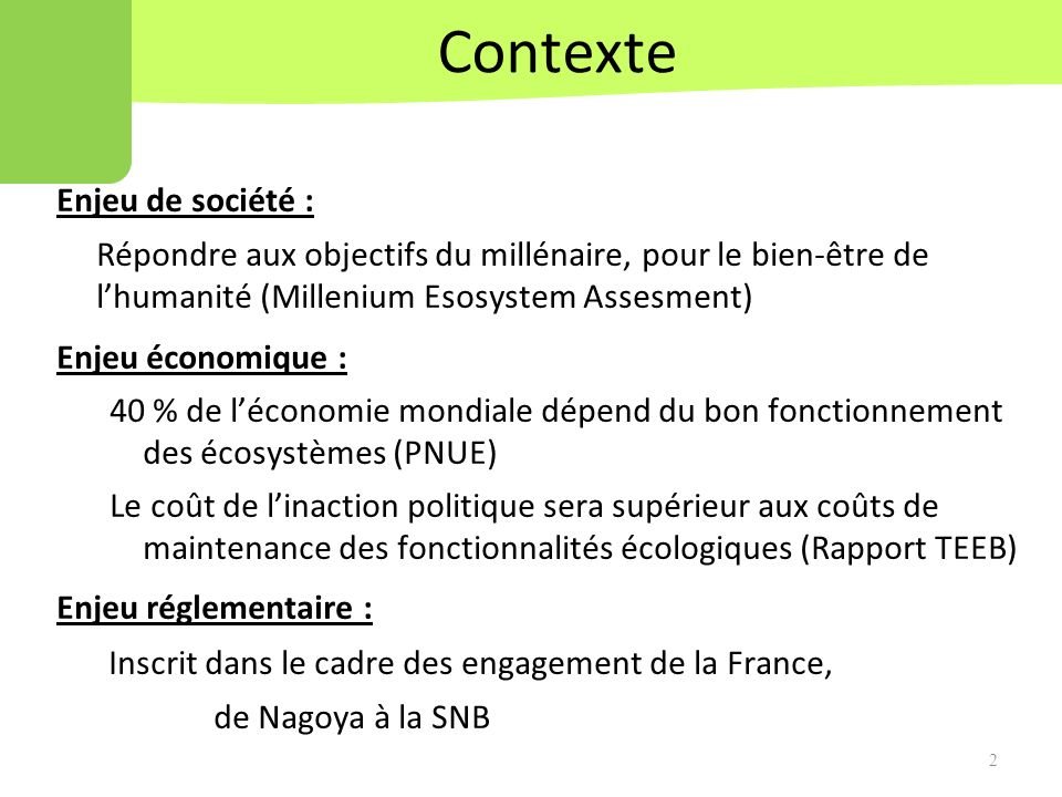 Contexte 2 Enjeu de société : Répondre aux objectifs du millénaire, pour le bien-être de lhumanité (Millenium Esosystem Assesment) Enjeu économique : 40 % de léconomie mondiale dépend du bon fonctionnement des écosystèmes (PNUE) Le coût de linaction politique sera supérieur aux coûts de maintenance des fonctionnalités écologiques (Rapport TEEB) Enjeu réglementaire : Inscrit dans le cadre des engagement de la France, de Nagoya à la SNB