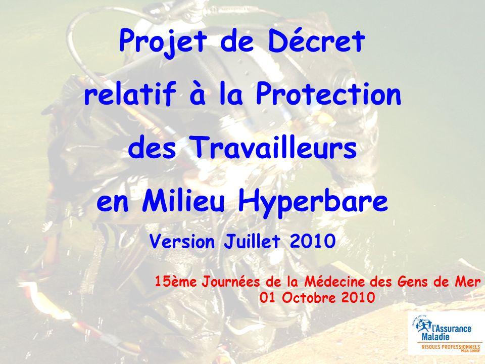 Projet de Décret relatif à la Protection des Travailleurs en Milieu Hyperbare Version Juillet 2010 15ème Journées de la Médecine des Gens de Mer 01 Octobre 2010