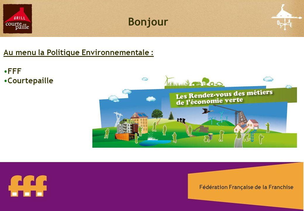 1 Bonjour Au menu la Politique Environnementale : FFF Courtepaille Fédération Française de la Franchise