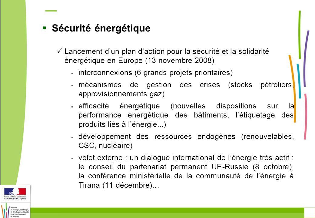 Sécurité énergétique Lancement dun plan daction pour la sécurité et la solidarité énergétique en Europe (13 novembre 2008) interconnexions (6 grands projets prioritaires) mécanismes de gestion des crises (stocks pétroliers, approvisionnements gaz) efficacité énergétique (nouvelles dispositions sur la performance énergétique des bâtiments, létiquetage des produits liés à lénergie...) développement des ressources endogènes (renouvelables, CSC, nucléaire) volet externe : un dialogue international de lénergie très actif : le conseil du partenariat permanent UE-Russie (8 octobre), la conférence ministérielle de la communauté de lénergie à Tirana (11 décembre)…