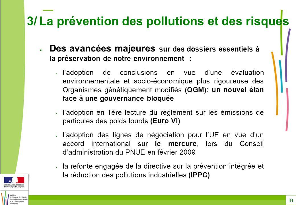 Des avancées majeures sur des dossiers essentiels à la préservation de notre environnement : ladoption de conclusions en vue dune évaluation environnementale et socio-économique plus rigoureuse des Organismes génétiquement modifiés (OGM): un nouvel élan face à une gouvernance bloquée ladoption en 1ère lecture du règlement sur les émissions de particules des poids lourds (Euro VI) ladoption des lignes de négociation pour lUE en vue dun accord international sur le mercure, lors du Conseil dadministration du PNUE en février 2009 la refonte engagée de la directive sur la prévention intégrée et la réduction des pollutions industrielles (IPPC) 3/ La prévention des pollutions et des risques 11