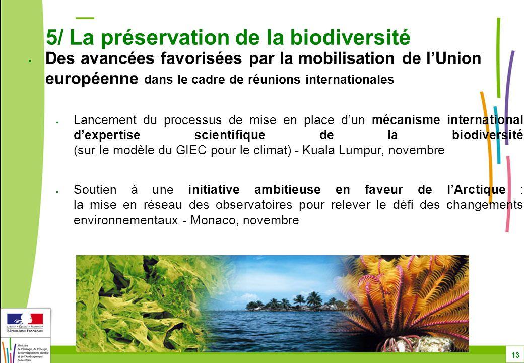 Des avancées favorisées par la mobilisation de lUnion européenne dans le cadre de réunions internationales Lancement du processus de mise en place dun mécanisme international dexpertise scientifique de la biodiversité (sur le modèle du GIEC pour le climat) - Kuala Lumpur, novembre Soutien à une initiative ambitieuse en faveur de lArctique : la mise en réseau des observatoires pour relever le défi des changements environnementaux - Monaco, novembre 5/ La préservation de la biodiversité 13