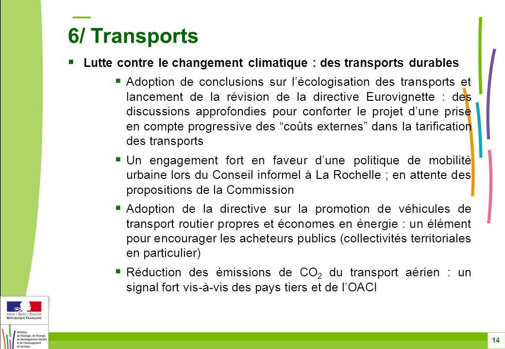 Lutte contre le changement climatique : des transports durables Adoption de conclusions sur lécologisation des transports et lancement de la révision de la directive Eurovignette : des discussions approfondies pour conforter le projet dune prise en compte progressive des coûts externes dans la tarification des transports Un engagement fort en faveur dune politique de mobilité urbaine lors du Conseil informel à La Rochelle ; en attente des propositions de la Commission Adoption de la directive sur la promotion de véhicules de transport routier propres et économes en énergie : un élément pour encourager les acheteurs publics (collectivités territoriales en particulier) Réduction des émissions de CO 2 du transport aérien : un signal fort vis-à-vis des pays tiers et de lOACI 14 6/ Transports