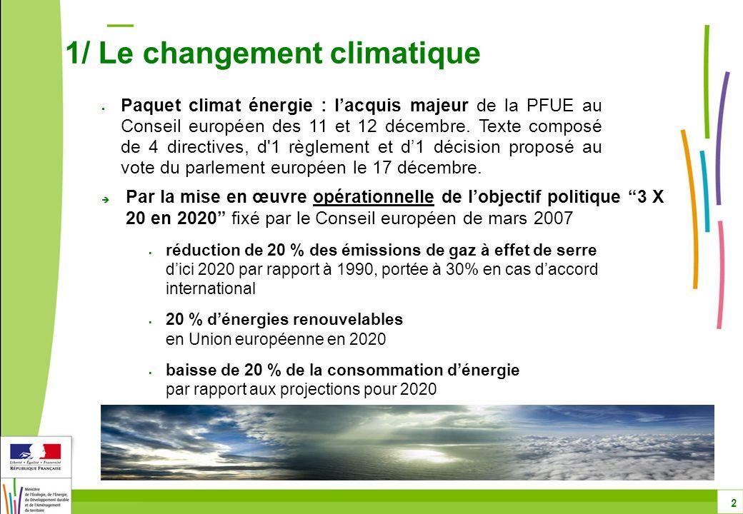 Par la mise en œuvre opérationnelle de lobjectif politique 3 X 20 en 2020 fixé par le Conseil européen de mars 2007 réduction de 20 % des émissions de gaz à effet de serre dici 2020 par rapport à 1990, portée à 30% en cas daccord international 20 % dénergies renouvelables en Union européenne en 2020 baisse de 20 % de la consommation dénergie par rapport aux projections pour 2020 1/ Le changement climatique 2 Paquet climat énergie : lacquis majeur de la PFUE au Conseil européen des 11 et 12 décembre.