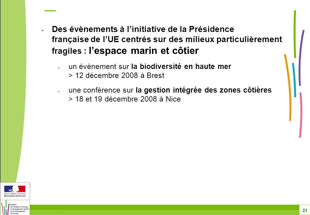 Des évènements à linitiative de la Présidence française de lUE centrés sur des milieux particulièrement fragiles : lespace marin et côtier un évènement sur la biodiversité en haute mer > 12 décembre 2008 à Brest une conférence sur la gestion intégrée des zones côtières > 18 et 19 décembre 2008 à Nice 21