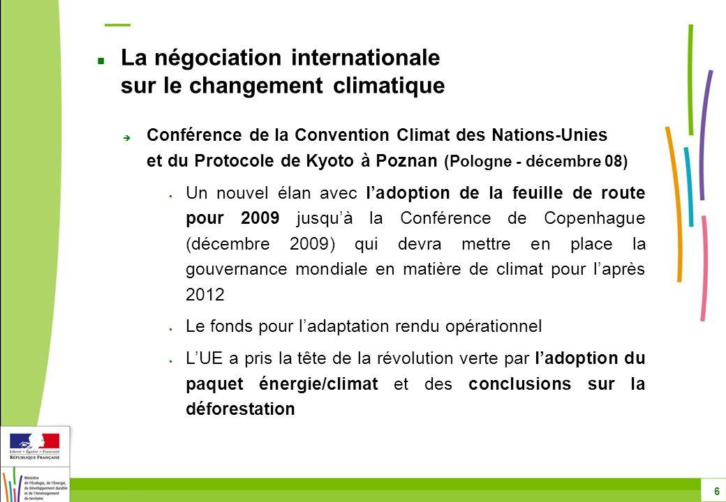 Conférence de la Convention Climat des Nations-Unies et du Protocole de Kyoto à Poznan (Pologne - décembre 08) Un nouvel élan avec ladoption de la feuille de route pour 2009 jusquà la Conférence de Copenhague (décembre 2009) qui devra mettre en place la gouvernance mondiale en matière de climat pour laprès 2012 Le fonds pour ladaptation rendu opérationnel LUE a pris la tête de la révolution verte par ladoption du paquet énergie/climat et des conclusions sur la déforestation La négociation internationale sur le changement climatique 6