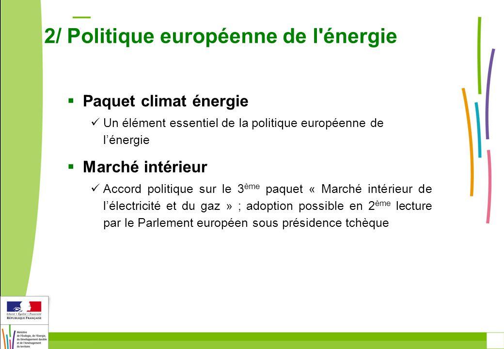 Paquet climat énergie Un élément essentiel de la politique européenne de lénergie Marché intérieur Accord politique sur le 3 ème paquet « Marché intérieur de lélectricité et du gaz » ; adoption possible en 2 ème lecture par le Parlement européen sous présidence tchèque 2/ Politique européenne de l énergie