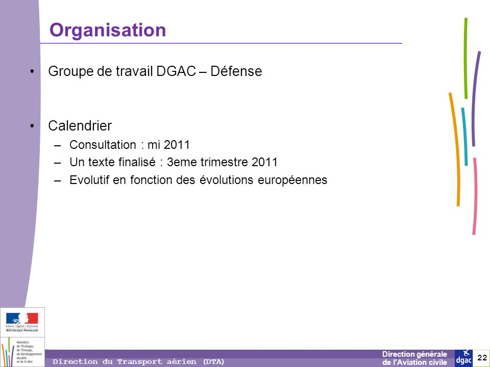 22 2 Direction générale de lAviation civile Direction du Transport aérien (DTA) Groupe de travail DGAC – Défense Calendrier –Consultation : mi 2011 –U