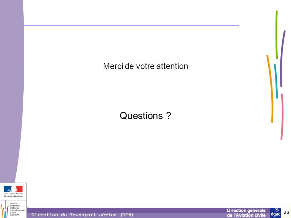 23 2323 Direction générale de lAviation civile Direction du Transport aérien (DTA) Merci de votre attention Questions ?