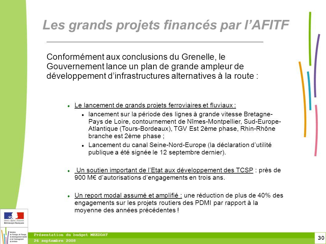 30 30 Présentation du budget MEEDDAT 26 septembre 2008 Les grands projets financés par lAFITF Conformément aux conclusions du Grenelle, le Gouvernement lance un plan de grande ampleur de développement dinfrastructures alternatives à la route : Le lancement de grands projets ferroviaires et fluviaux : lancement sur la période des lignes à grande vitesse Bretagne- Pays de Loire, contournement de Nîmes-Montpellier, Sud-Europe- Atlantique (Tours-Bordeaux), TGV Est 2ème phase, Rhin-Rhône branche est 2ème phase ; Lancement du canal Seine-Nord-Europe (la déclaration dutilité publique a été signée le 12 septembre dernier).