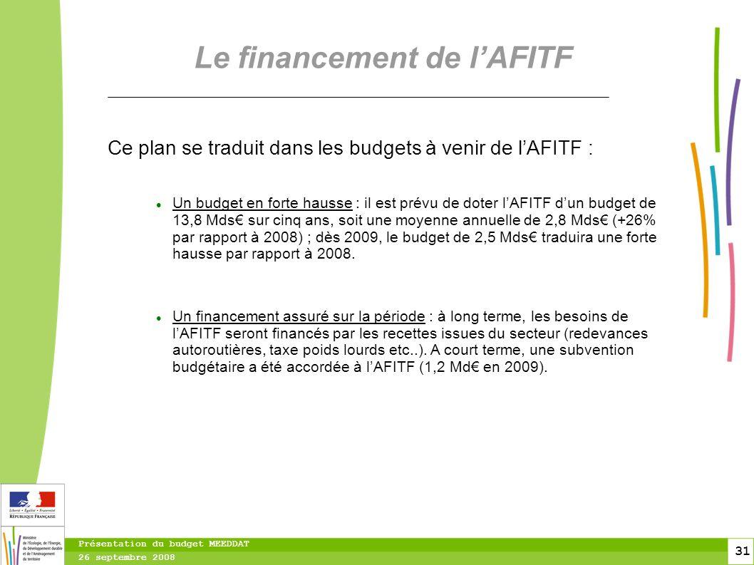 31 31 Présentation du budget MEEDDAT 26 septembre 2008 Le financement de lAFITF Ce plan se traduit dans les budgets à venir de lAFITF : Un budget en forte hausse : il est prévu de doter lAFITF dun budget de 13,8 Mds sur cinq ans, soit une moyenne annuelle de 2,8 Mds (+26% par rapport à 2008) ; dès 2009, le budget de 2,5 Mds traduira une forte hausse par rapport à 2008.