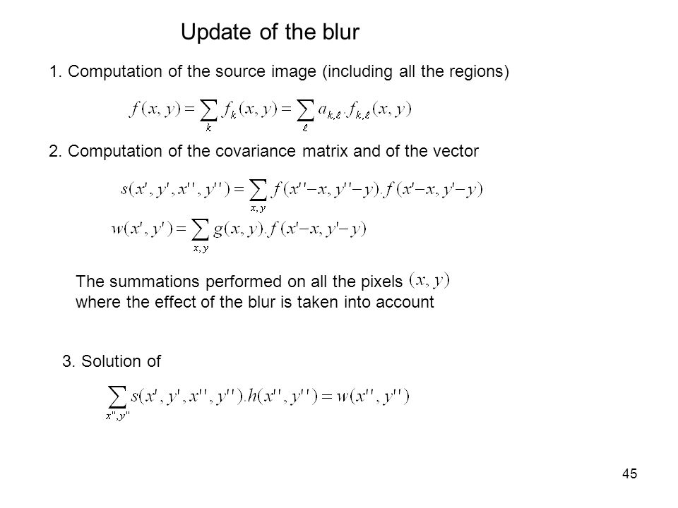 45 Update of the blur 1. Computation of the source image (including all the regions) 2. Computation of the covariance matrix and of the vector The sum