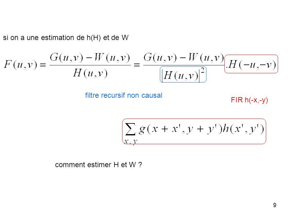 9 si on a une estimation de h(H) et de W comment estimer H et W ? FIR h(-x,-y) filtre recursif non causal