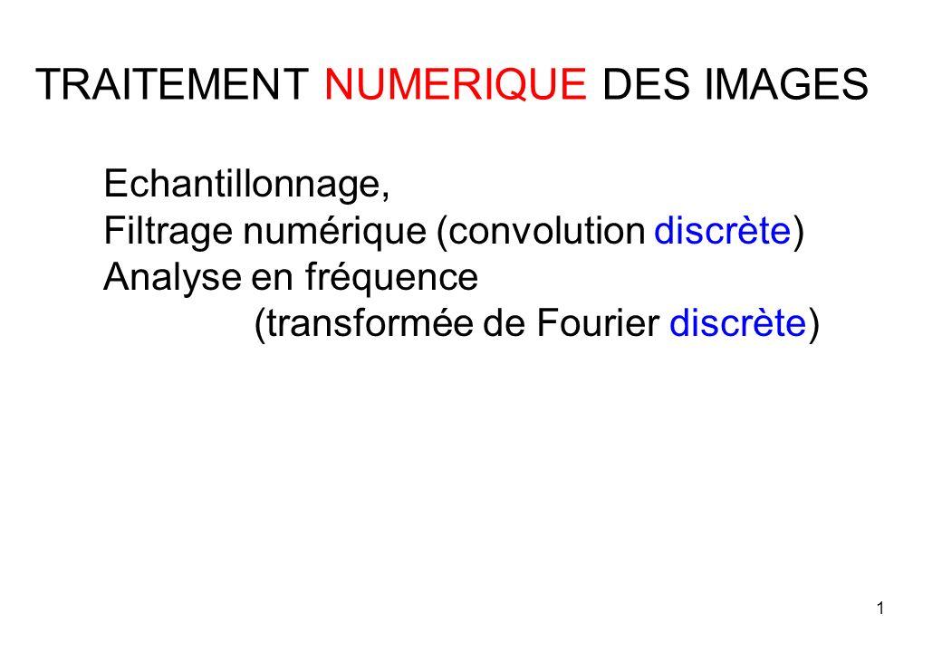 1 Echantillonnage, Filtrage numérique (convolution discrète) Analyse en fréquence (transformée de Fourier discrète) TRAITEMENT NUMERIQUE DES IMAGES