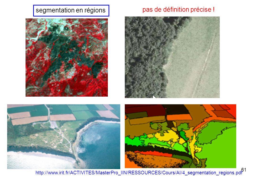 61 http://www.irit.fr/ACTIVITES/MasterPro_IIN/RESSOURCES/Cours/AI/4_segmentation_regions.pdf segmentation en régions pas de définition précise !