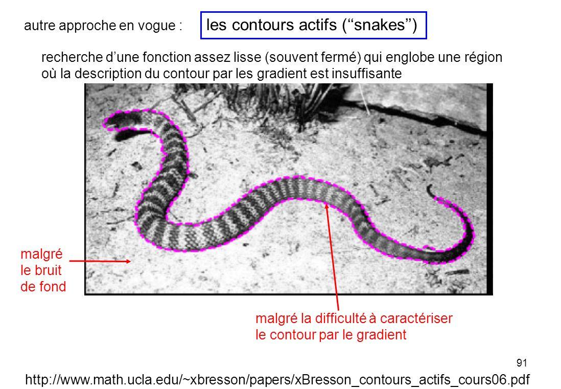 91 les contours actifs (snakes) http://www.math.ucla.edu/~xbresson/papers/xBresson_contours_actifs_cours06.pdf autre approche en vogue : recherche dun