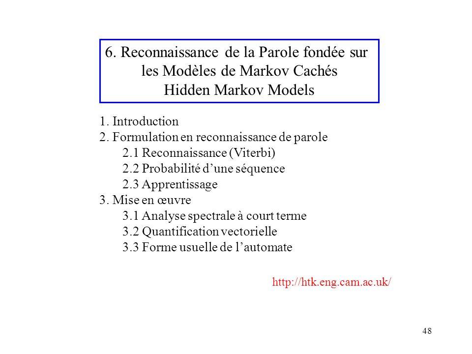 48 6. Reconnaissance de la Parole fondée sur les Modèles de Markov Cachés Hidden Markov Models 1. Introduction 2. Formulation en reconnaissance de par