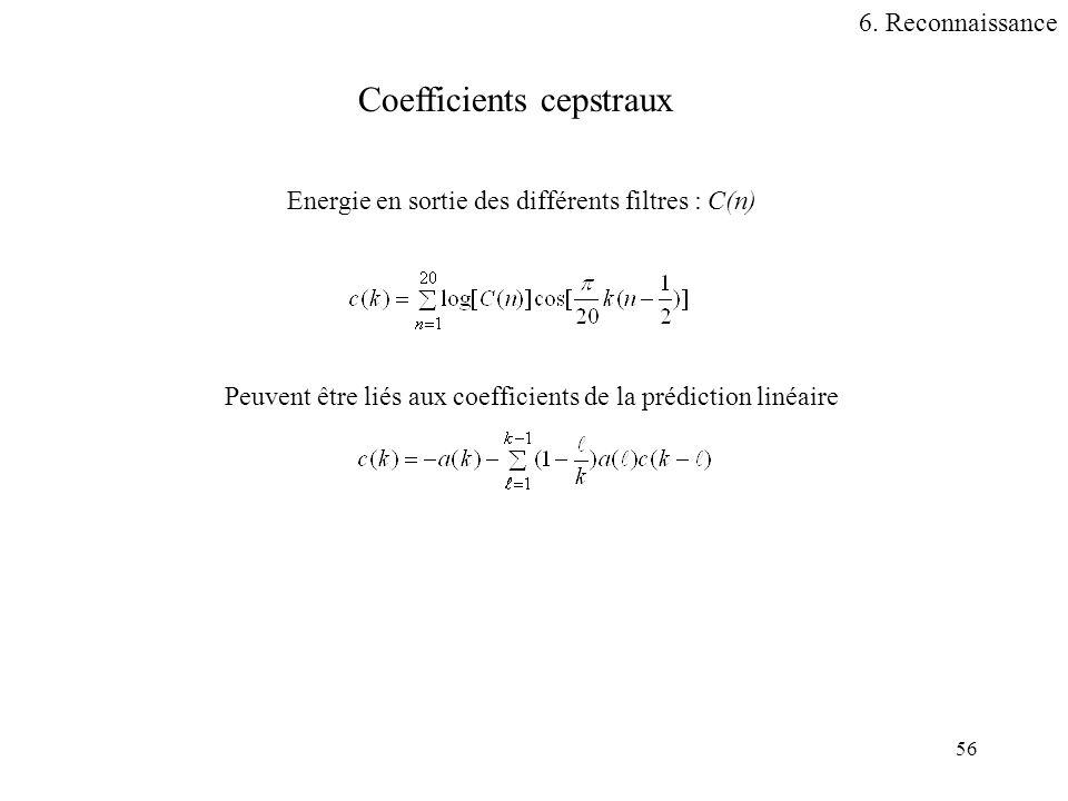 56 Coefficients cepstraux Energie en sortie des différents filtres : C(n) Peuvent être liés aux coefficients de la prédiction linéaire 6. Reconnaissan