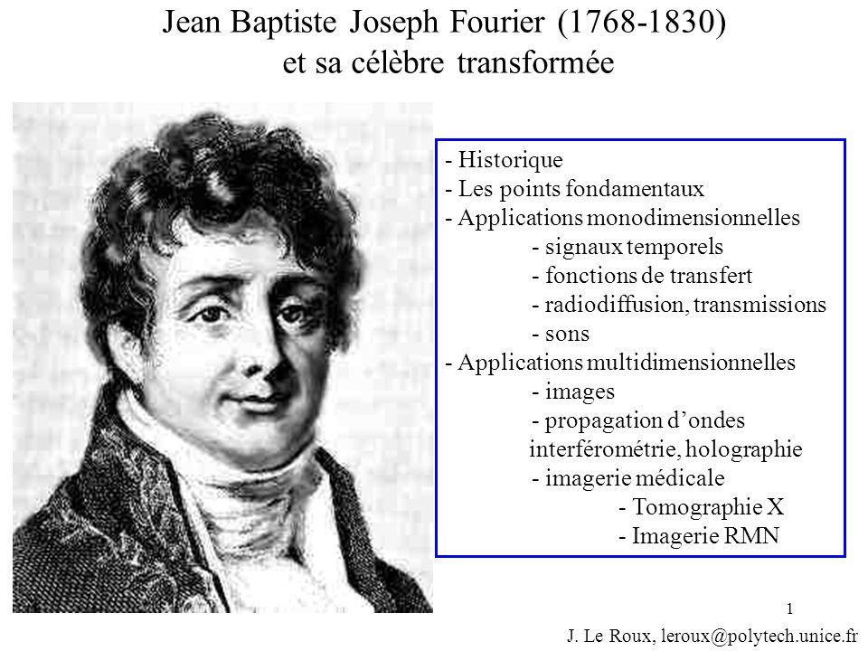 1 Jean Baptiste Joseph Fourier (1768-1830) et sa célèbre transformée J. Le Roux, leroux@polytech.unice.fr - Historique - Les points fondamentaux - App