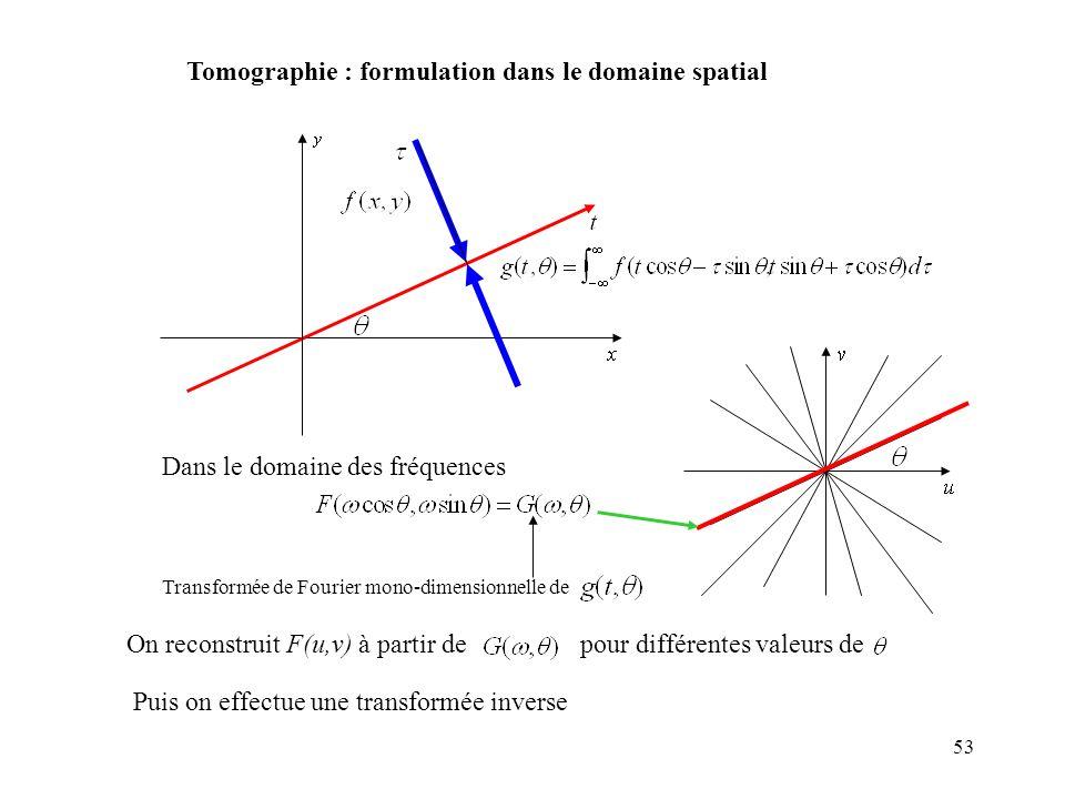 53 Tomographie : formulation dans le domaine spatial Dans le domaine des fréquences Transformée de Fourier mono-dimensionnelle de On reconstruit F(u,v