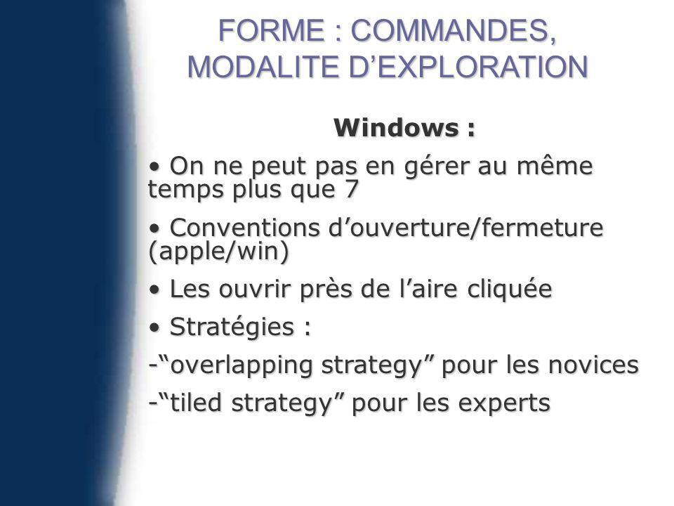 Windows : On ne peut pas en gérer au même temps plus que 7 On ne peut pas en gérer au même temps plus que 7 Conventions douverture/fermeture (apple/win) Conventions douverture/fermeture (apple/win) Les ouvrir près de laire cliquée Les ouvrir près de laire cliquée Stratégies : Stratégies : -overlapping strategy pour les novices -tiled strategy pour les experts FORME : COMMANDES, MODALITE DEXPLORATION