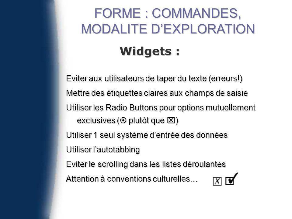 Widgets : Eviter aux utilisateurs de taper du texte (erreurs!) Mettre des étiquettes claires aux champs de saisie Utiliser les Radio Buttons pour options mutuellement exclusives ( plutôt que ) Utiliser 1 seul système dentrée des données Utiliser lautotabbing Eviter le scrolling dans les listes déroulantes Attention à conventions culturelles… FORME : COMMANDES, MODALITE DEXPLORATION