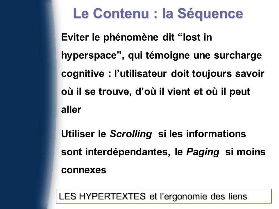 Le Contenu : la Séquence Eviter le phénomène dit lost in hyperspace, qui témoigne une surcharge cognitive : lutilisateur doit toujours savoir où il se trouve, doù il vient et où il peut aller Utiliser le Scrolling si les informations sont interdépendantes, le Paging si moins connexes LES HYPERTEXTES et lergonomie des liens LES HYPERTEXTES et lergonomie des liens