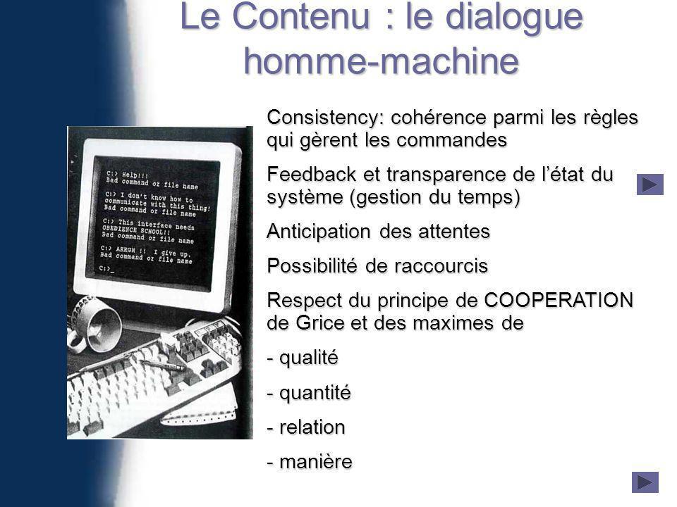Le Contenu : le dialogue homme-machine Consistency: cohérence parmi les règles qui gèrent les commandes Feedback et transparence de létat du système (gestion du temps) Anticipation des attentes Possibilité de raccourcis Respect du principe de COOPERATION de Grice et des maximes de - qualité - quantité - relation - manière