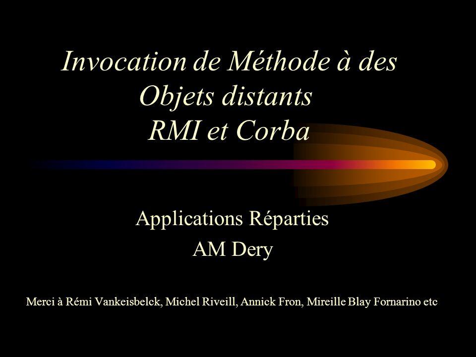 Invocation de Méthode à des Objets distants RMI et Corba Applications Réparties AM Dery Merci à Rémi Vankeisbelck, Michel Riveill, Annick Fron, Mireil