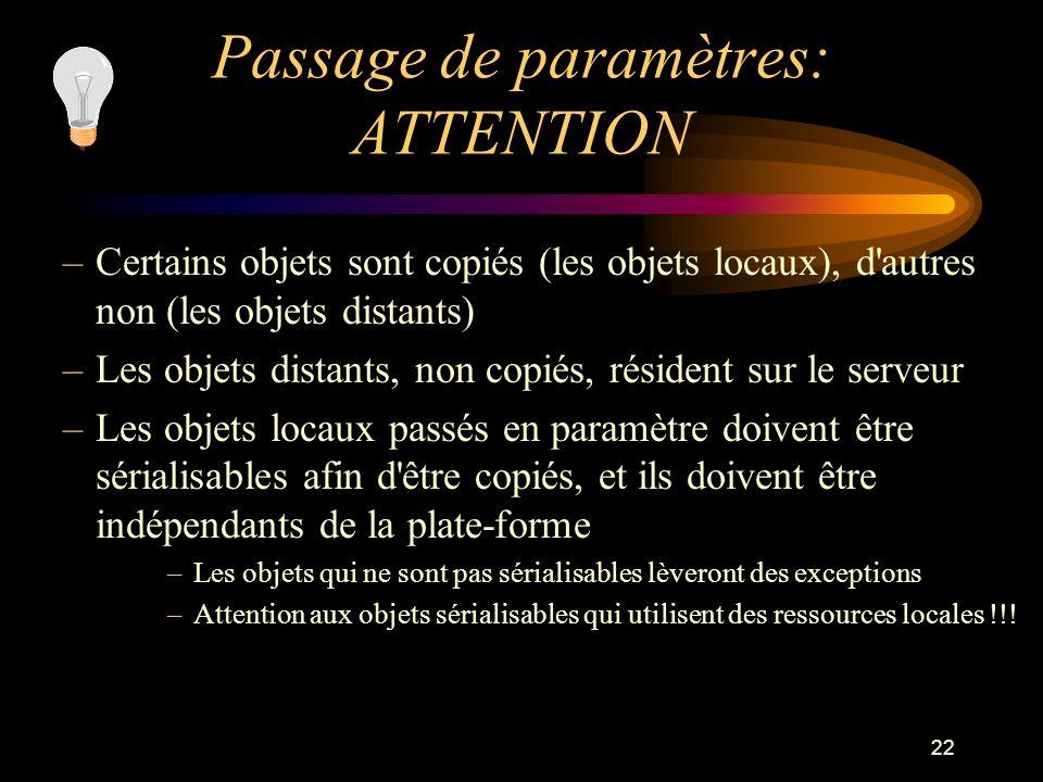 22 Passage de paramètres: ATTENTION –Certains objets sont copiés (les objets locaux), d'autres non (les objets distants) –Les objets distants, non cop
