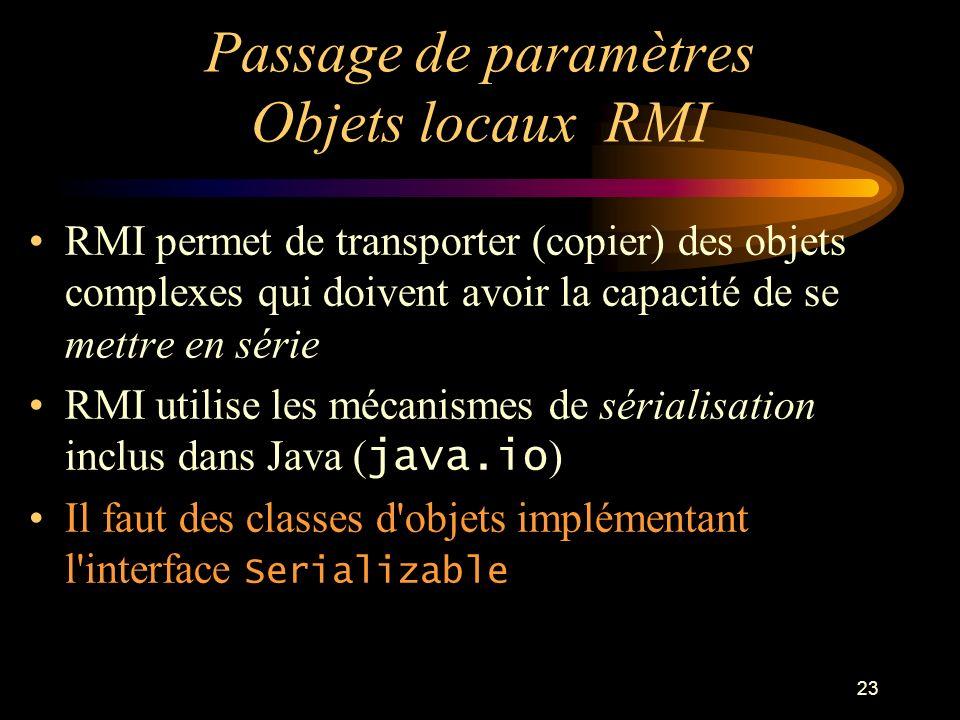 23 Passage de paramètres Objets locaux RMI RMI permet de transporter (copier) des objets complexes qui doivent avoir la capacité de se mettre en série