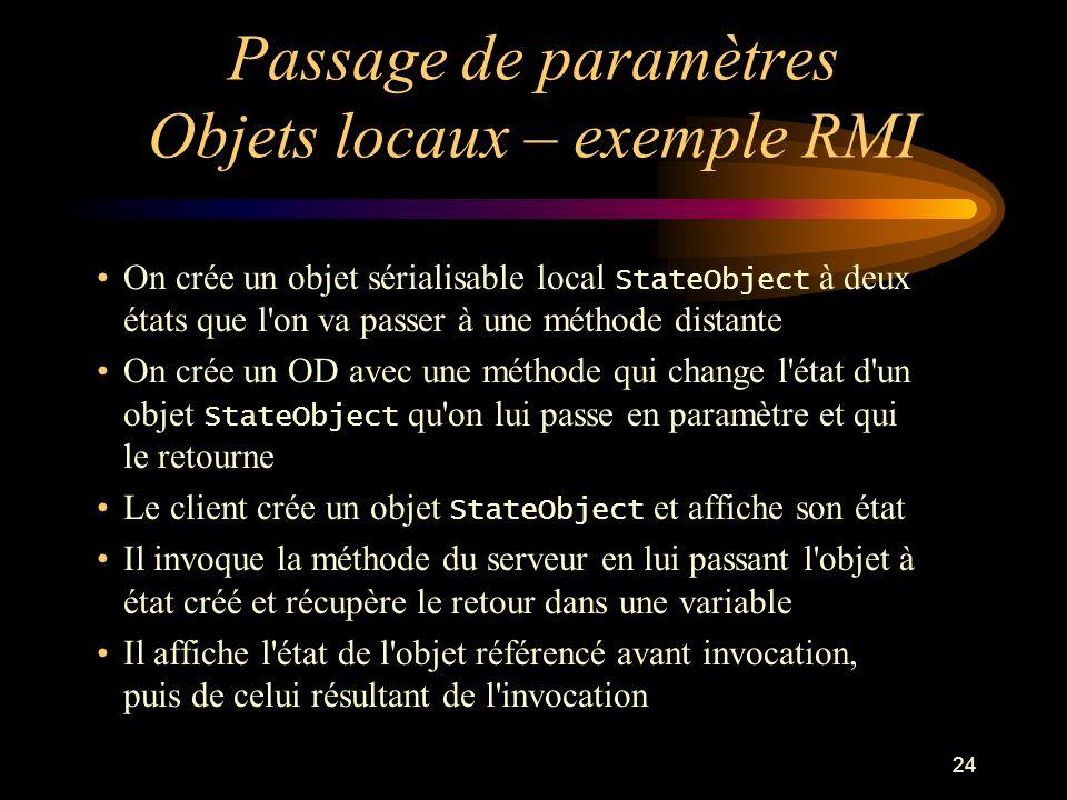 24 Passage de paramètres Objets locaux – exemple RMI On crée un objet sérialisable local StateObject à deux états que l'on va passer à une méthode dis