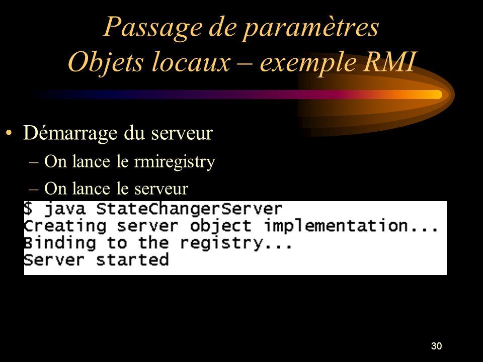 30 Passage de paramètres Objets locaux – exemple RMI Démarrage du serveur –On lance le rmiregistry –On lance le serveur