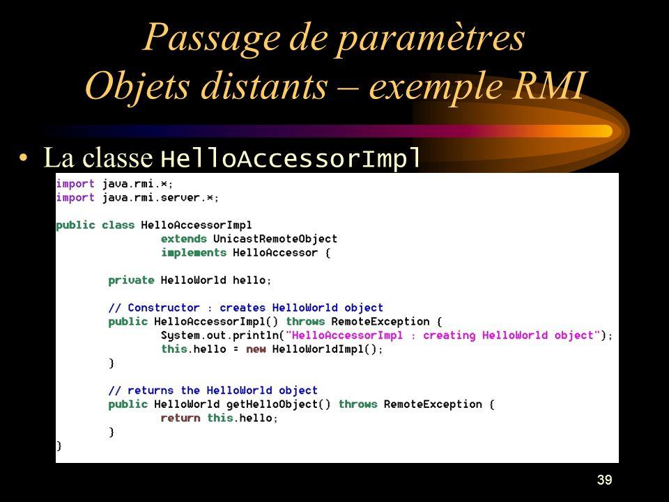 39 Passage de paramètres Objets distants – exemple RMI La classe HelloAccessorImpl