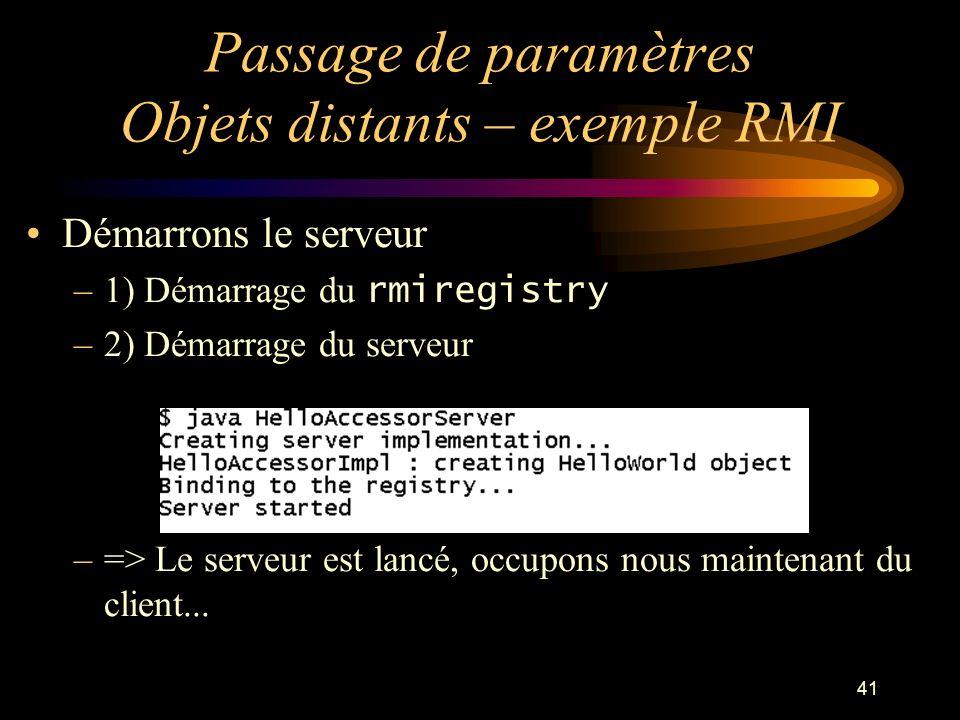 41 Passage de paramètres Objets distants – exemple RMI Démarrons le serveur –1) Démarrage du rmiregistry –2) Démarrage du serveur –=> Le serveur est l