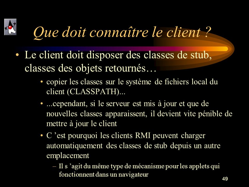 49 Que doit connaître le client ? Le client doit disposer des classes de stub, classes des objets retournés… copier les classes sur le système de fich