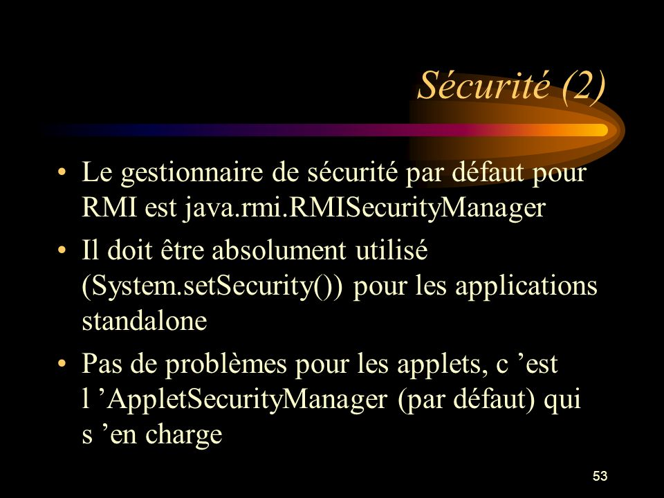 53 Sécurité (2) Le gestionnaire de sécurité par défaut pour RMI est java.rmi.RMISecurityManager Il doit être absolument utilisé (System.setSecurity())