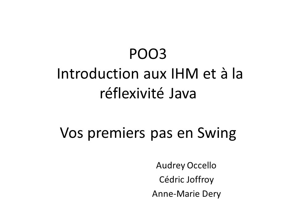 POO3 Introduction aux IHM et à la réflexivité Java Vos premiers pas en Swing Audrey Occello Cédric Joffroy Anne-Marie Dery