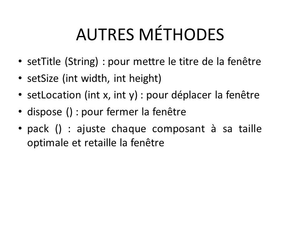 AUTRES MÉTHODES setTitle (String) : pour mettre le titre de la fenêtre setSize (int width, int height) setLocation (int x, int y) : pour déplacer la f