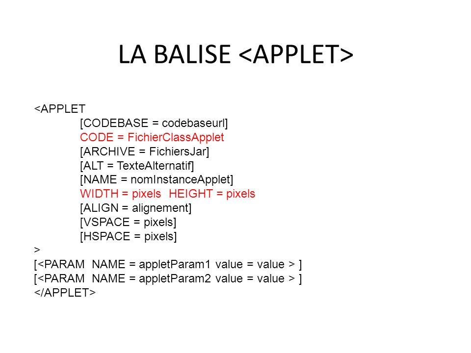 LA BALISE 29 <APPLET [CODEBASE = codebaseurl] CODE = FichierClassApplet [ARCHIVE = FichiersJar] [ALT = TexteAlternatif] [NAME = nomInstanceApplet] WID