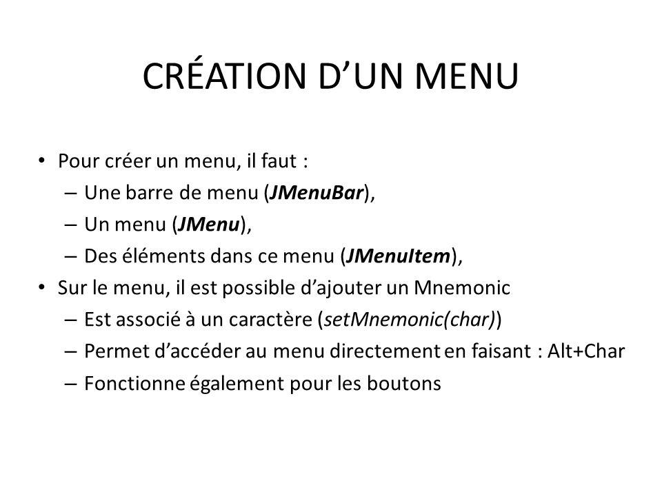 CRÉATION DUN MENU Pour créer un menu, il faut : – Une barre de menu (JMenuBar), – Un menu (JMenu), – Des éléments dans ce menu (JMenuItem), Sur le men
