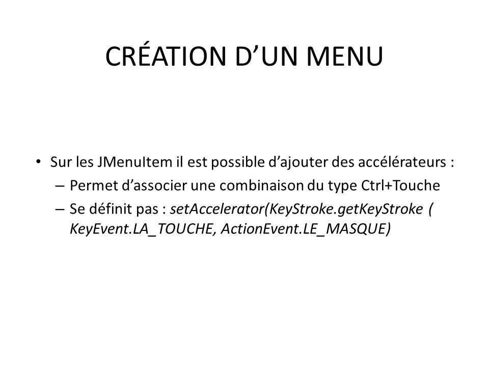 CRÉATION DUN MENU Sur les JMenuItem il est possible dajouter des accélérateurs : – Permet dassocier une combinaison du type Ctrl+Touche – Se définit p