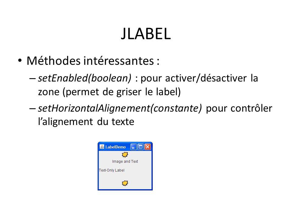 JLABEL Méthodes intéressantes : – setEnabled(boolean) : pour activer/désactiver la zone (permet de griser le label) – setHorizontalAlignement(constant
