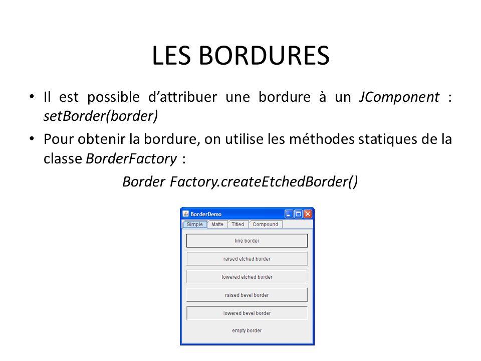LES BORDURES Il est possible dattribuer une bordure à un JComponent : setBorder(border) Pour obtenir la bordure, on utilise les méthodes statiques de